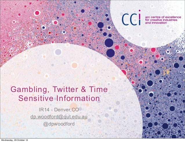 Gambling, Twitter & Time Sensitive Information IR14 - Denver,CO dp.woodford@qut.edu.au @dpwoodford Wednesday, 23 October 1...