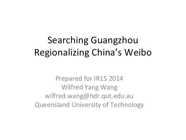 Searching Guangzhou  Regionalizing China's Weibo  Prepared for IR15 2014  Wilfred Yang Wang  wilfred.wang@hdr.qut.edu.au  ...
