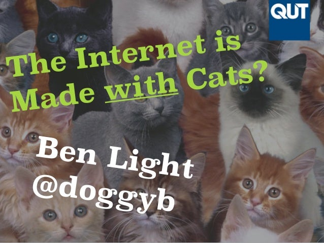 The Internet is  Made with Cats?  Ben Light  @doggyb