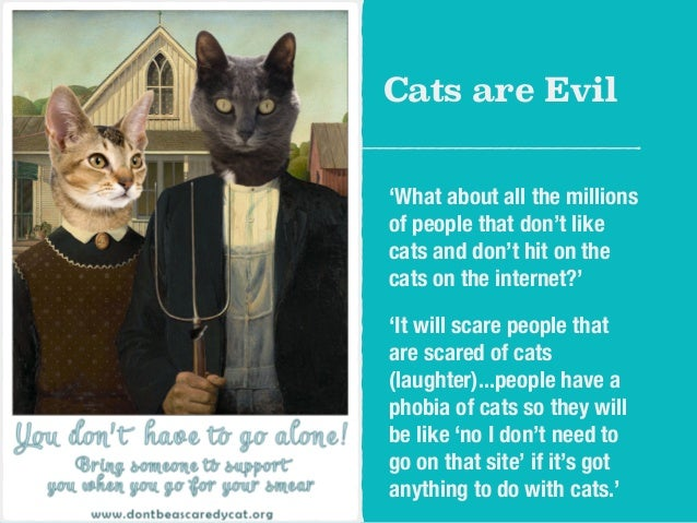 Cats are Evil  'What about all the millions  of people that don't like  cats and don't hit on the  cats on the internet?' ...