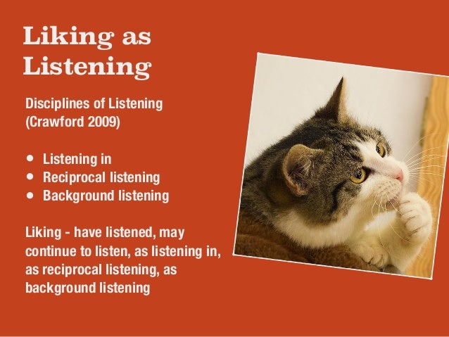 Liking as  Listening  Disciplines of Listening  (Crawford 2009)  !  • Listening in  • Reciprocal listening  • Background l...