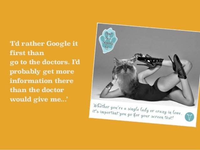 'I'd rather Google it  first than  go to the doctors. I'd  probably get more  information there  than the doctor  would gi...