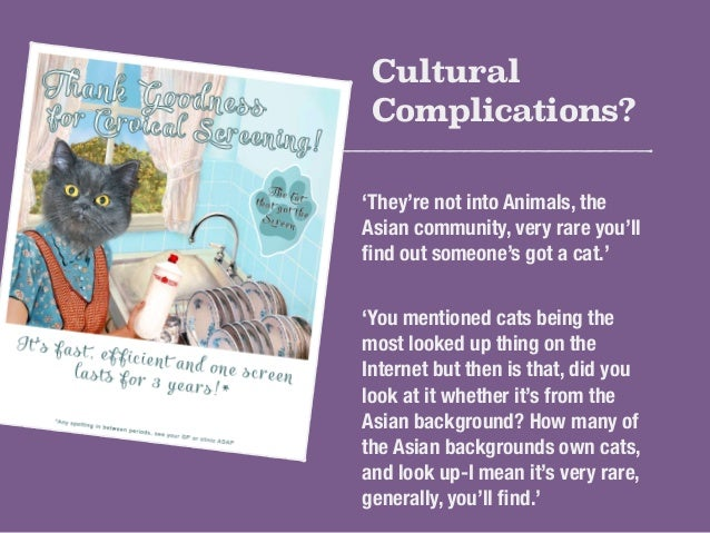 Cultural  Complications?  'They're not into Animals, the  Asian community, very rare you'll  find out someone's got a cat....