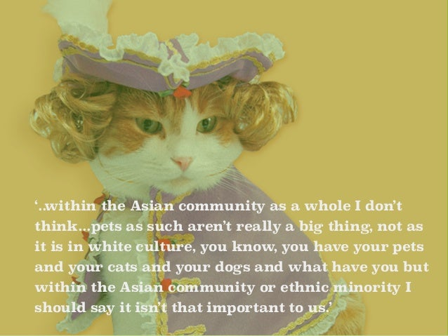 '..within the Asian community as a whole I don't  think...pets as such aren't really a big thing, not as  it is in white c...
