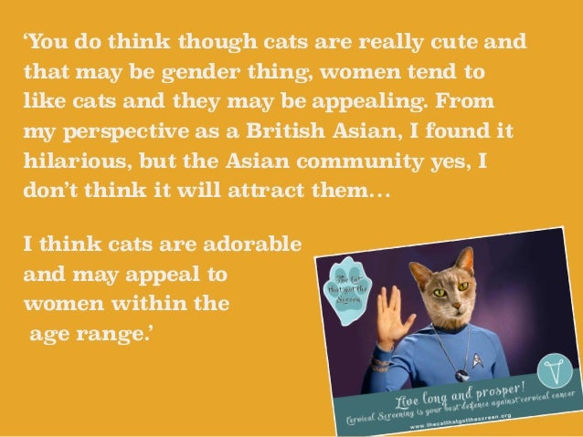 'You do think though cats are really cute and  that may be gender thing, women tend to  like cats and they may be appealin...