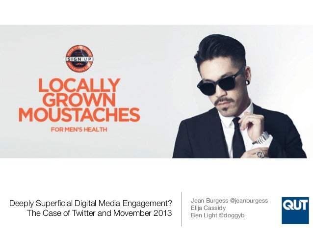 Deeply Superficial Digital Media Engagement?  The Case of Twitter and Movember 2013  Jean Burgess @jeanburgess  Elija Cass...