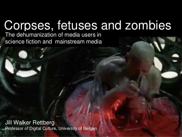 Corpses, fetuses and zombies The dehumanization of media users in science fiction and mainstream media Jill Walker Rettber...