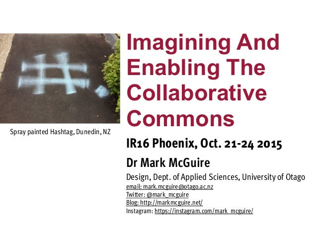 Imagining And Enabling The Collaborative Commons IR16 Phoenix, Oct. 21-24 2015 Dr Mark McGuire Design, Dept. of Applied Sc...