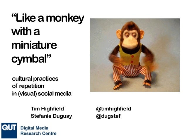 """""""Likeamonkey witha miniature cymbal"""" culturalpractices of repetition in(visual)socialmedia Tim Highfield @timhighfield Ste..."""