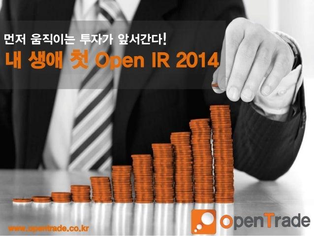 1 먼저 움직이는 투자가 앞서간다! 내 생애 첫 Open IR 2014 www.opentrade.co.kr