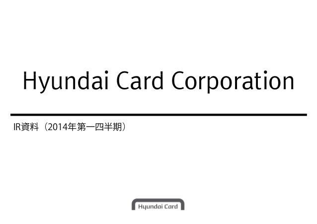 Hyundai Card Corporation IR資料(2014年第一四半期) Hyundai Card Corporation