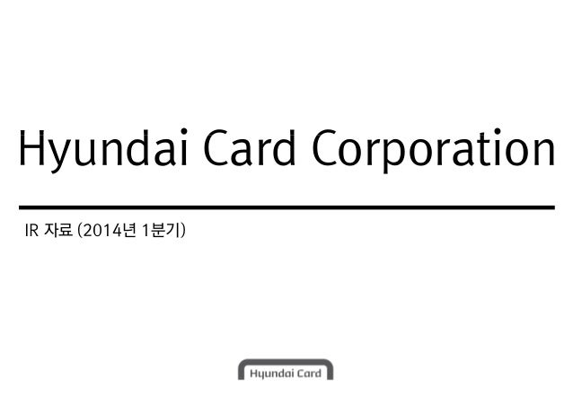 Hyundai Card Corporation IR 자료 (2014년 1분기) Hyundai Card Corporation