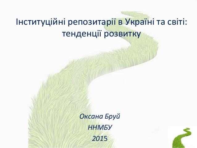 Інституційні репозитарії в Україні та світі: тенденції розвитку Оксана Бруй ННМБУ 2015