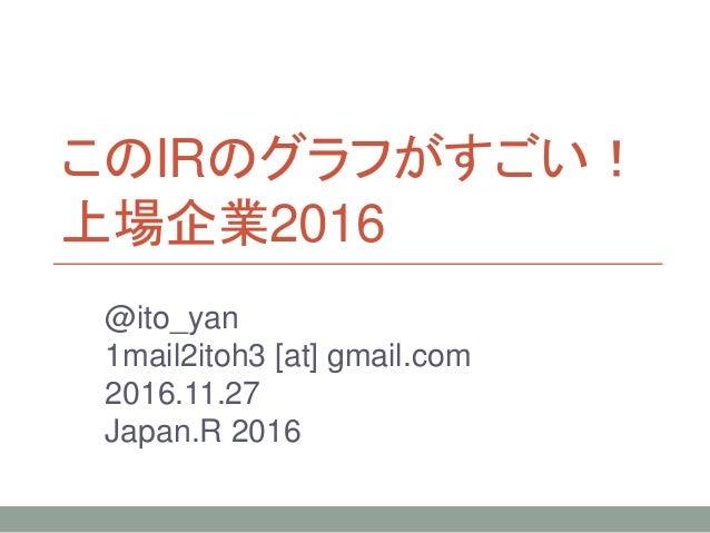 このIRのグラフがすごい! 上場企業2016 @ito_yan 1mail2itoh3 [at] gmail.com 2016.11.27 Japan.R 2016