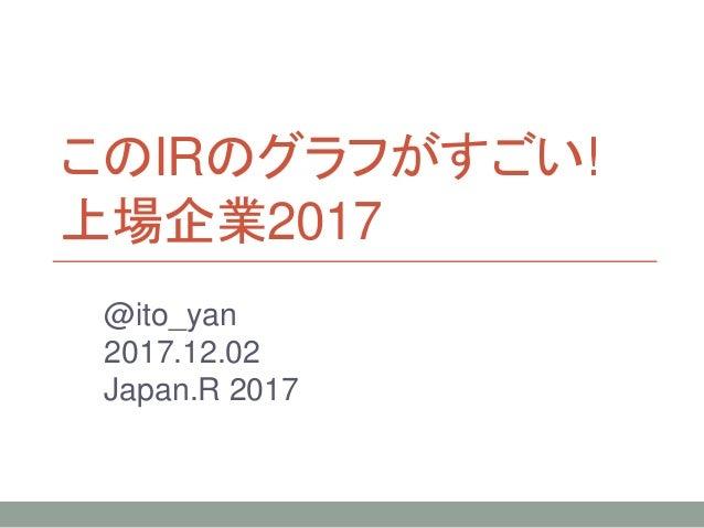 このIRのグラフがすごい! 上場企業2017 @ito_yan 2017.12.02 Japan.R 2017