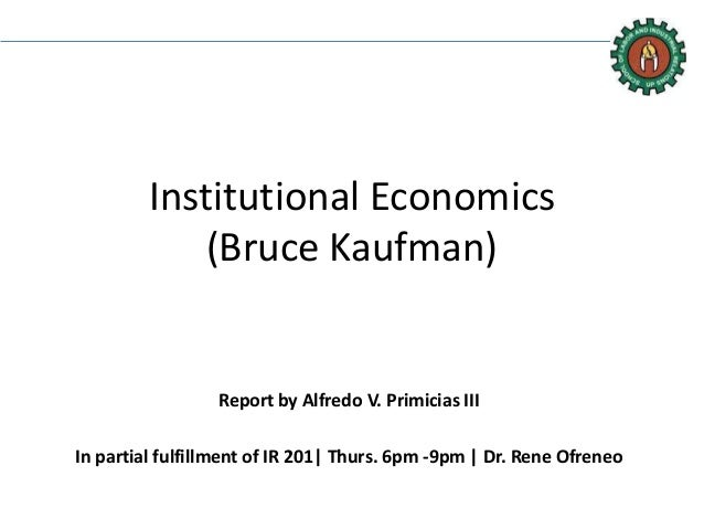 Institutional Economics (Bruce Kaufman) Report by Alfredo V. Primicias III In partial fulfillment of IR 201| Thurs. 6pm -9...