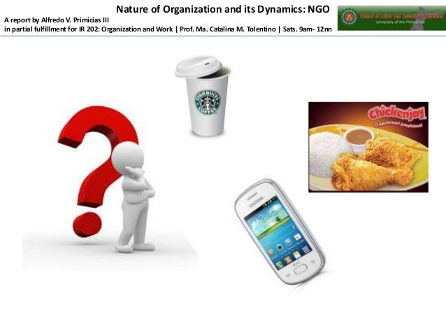 Nature of Organization and its Dynamics: NGO A report by Alfredo V. Primicias III in partial fulfillment for IR 202: Organ...