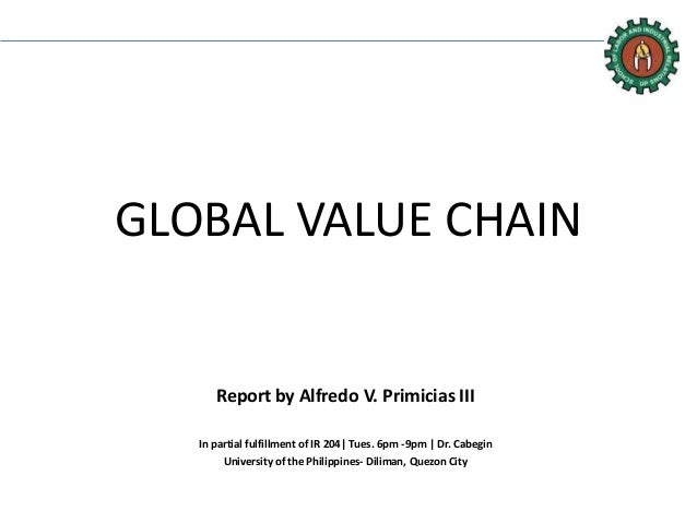 GLOBAL VALUE CHAIN Report by Alfredo V. Primicias III In partial fulfillment of IR 204| Tues. 6pm -9pm | Dr. Cabegin Unive...