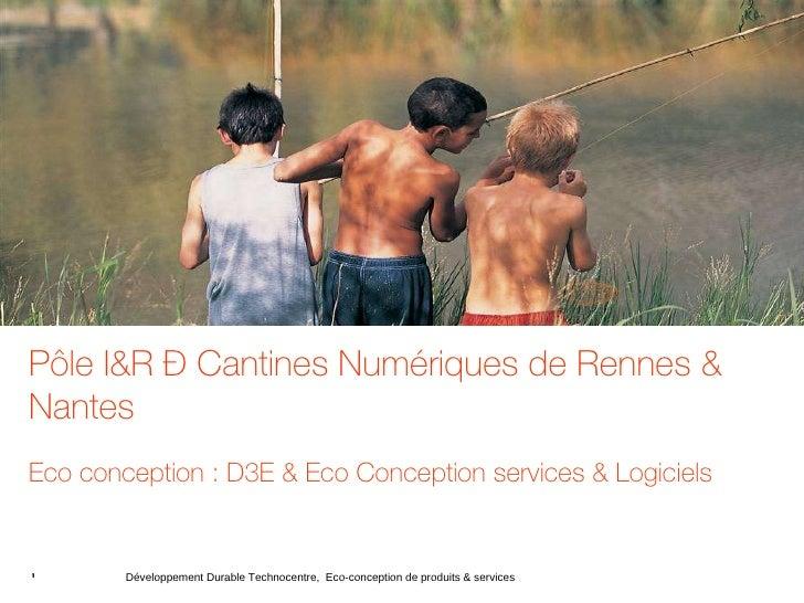 <ul><ul><li>Pôle I&R – Cantines Numériques de Rennes & Nantes </li></ul></ul><ul><ul><li>Eco conception : D3E & Eco Concep...