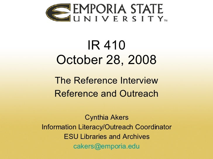 IR 410 October 28, 2008 The Reference Interview Reference and Outreach Cynthia Akers Information Literacy/Outreach Coordin...