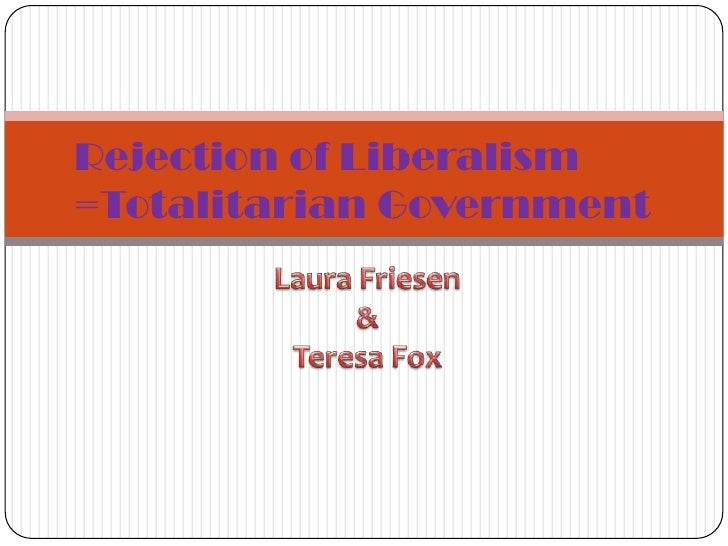 Rejection of Liberalism<br />=Totalitarian Government<br />Laura Friesen<br />&<br />Teresa Fox<br />