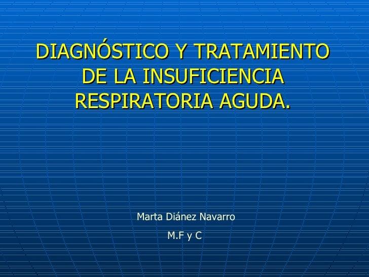 DIAGNÓSTICO Y TRATAMIENTO DE LA INSUFICIENCIA RESPIRATORIA AGUDA. Marta Diánez Navarro M.F y C