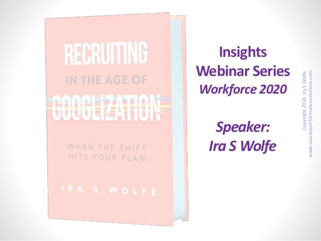 Insights Webinar Series Workforce 2020 Speaker: Ira S Wolfe Copyright2018.IraSWolfe. www.successperformancesolutions.com