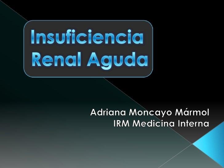 Insuficiencia <br />Renal Aguda<br />Adriana Moncayo Mármol<br />IRM Medicina Interna<br />