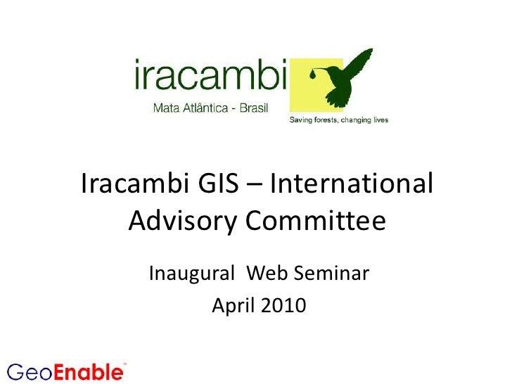 Iracambi GIS – International Advisory Committee<br />Inaugural  Web Seminar<br />April 2010<br />
