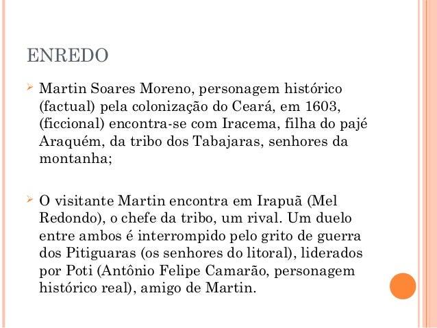 ENREDO  Martin Soares Moreno, personagem histórico (factual) pela colonização do Ceará, em 1603, (ficcional) encontra-se ...
