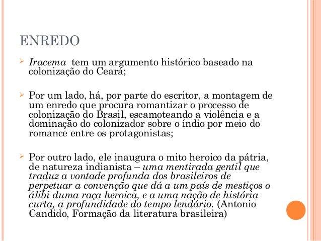 ENREDO  Iracema tem um argumento histórico baseado na colonização do Ceará;  Por um lado, há, por parte do escritor, a m...