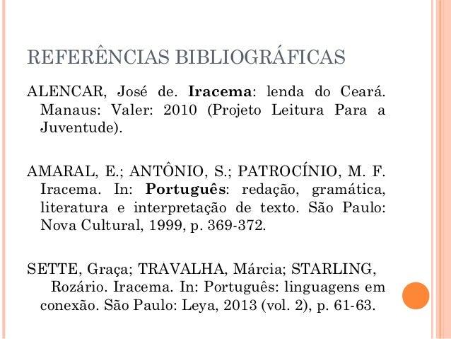 REFERÊNCIAS BIBLIOGRÁFICAS ALENCAR, José de. Iracema: lenda do Ceará. Manaus: Valer: 2010 (Projeto Leitura Para a Juventud...