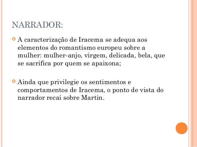 NARRADOR:  A caracterização de Iracema se adequa aos elementos do romantismo europeu sobre a mulher: mulher-anjo, virgem,...
