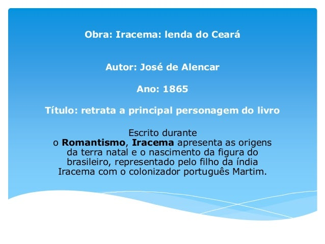 Obra: Iracema: lenda do Ceará Autor: José de Alencar Ano: 1865 Título: retrata a principal personagem do livro Escrito dur...