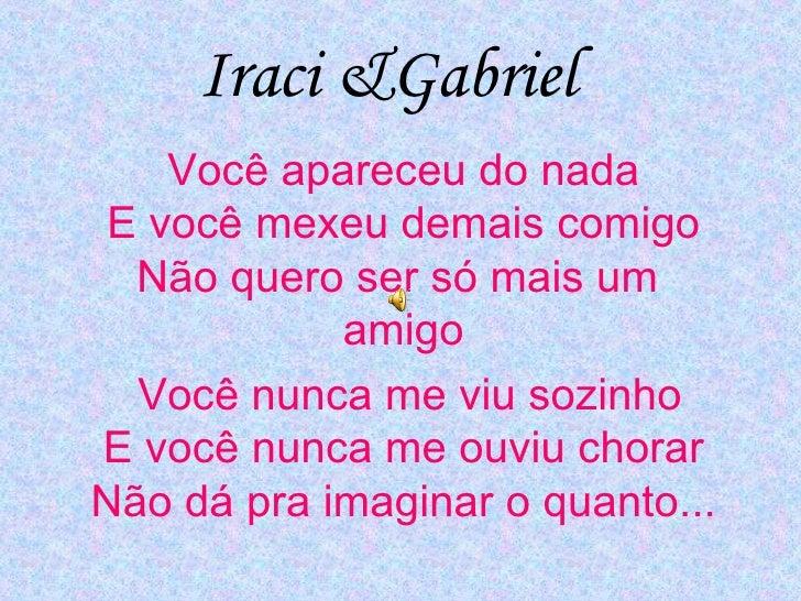 Iraci &Gabriel Você apareceu do nada  E você mexeu demais comigo  Não quero ser só mais um  amigo Você nunca me viu sozinh...