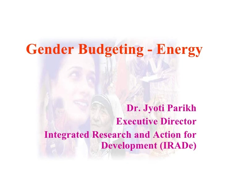 Gender Budgeting - Energy Dr. Jyoti Parikh Executive Director Integrated Research and Action for Development (IRADe)