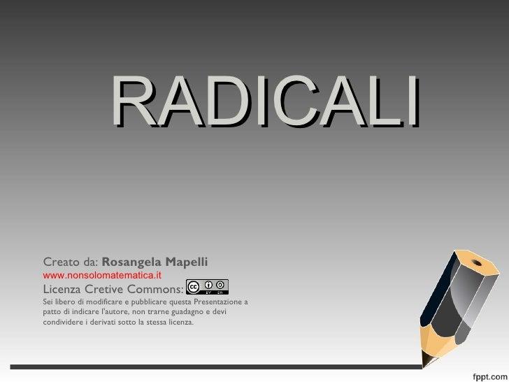 RADICALI Creato da:  Rosangela Mapelli www.nonsolomatematica.it Licenza Cretive Commons: Sei libero di modificare e pubbli...