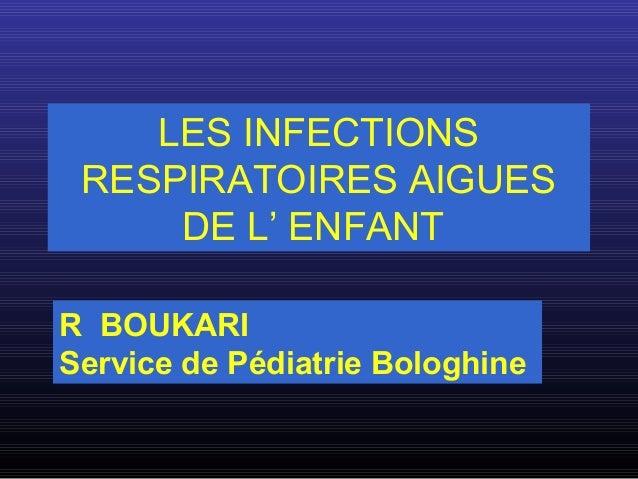 LES INFECTIONS RESPIRATOIRES AIGUES DE L' ENFANT R BOUKARI Service de Pédiatrie Bologhine