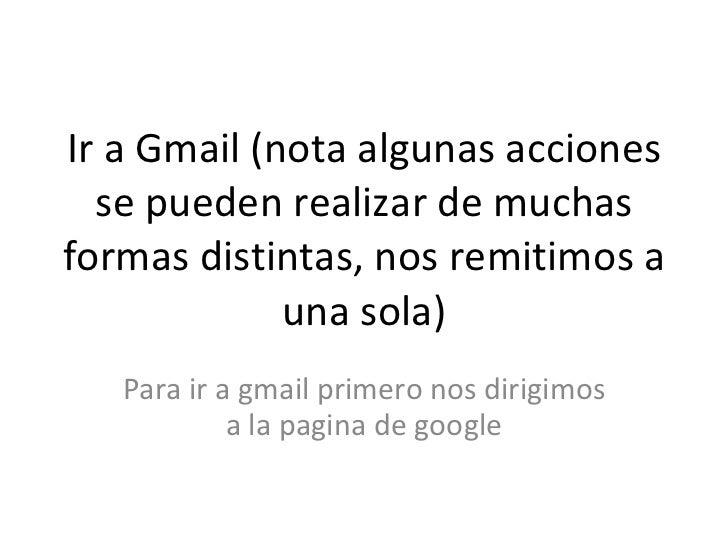 Ir a Gmail (nota algunas acciones se pueden realizar de muchas formas distintas, nos remitimos a una sola) Para ir a gmail...