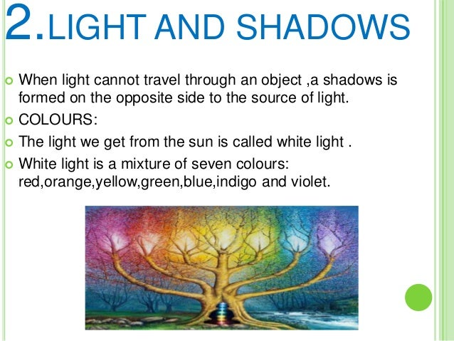 2.LIGHT AND SHADOWS  When light cannot travel through an object ,a shadows is formed on the opposite side to the source o...
