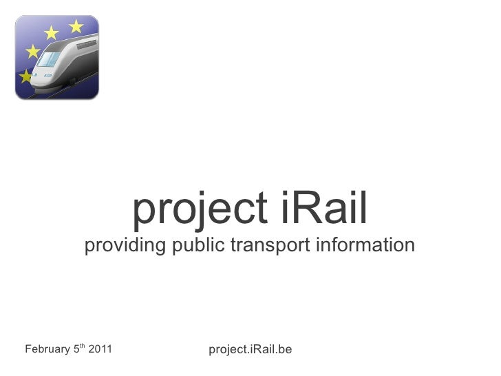 project iRail           providing public transport informationFebruary 5th 2011        project.iRail.be