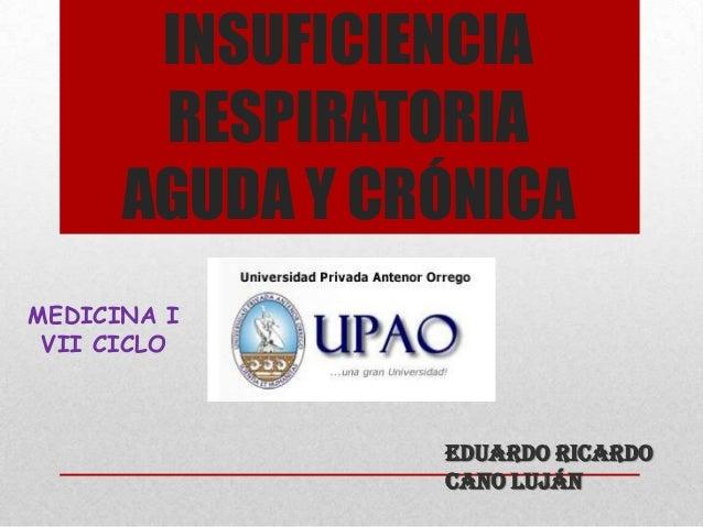 INSUFICIENCIA RESPIRATORIA AGUDA Y CRÓNICA Eduardo Ricardo Cano Luján MEDICINA I VII CICLO