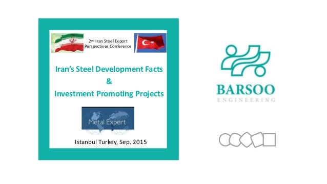 Istanbul Turkey, Sep. 2015 2nd Iran Steel Export Perspectives Conference Iran's Steel Development Facts & Investment Promo...