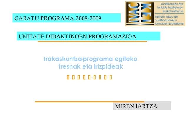 GARATU PROGRAMA 2008-2009 MIREN IARTZA UNITATE DIDAKTIKOEN PROGRAMAZIOA Irakaskuntza-programa egiteko tresnak eta irizpide...