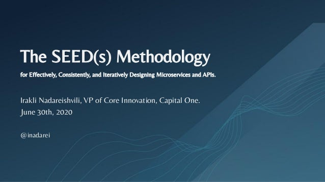 The SEED(s) Methodology for Effectively, Consistently, and Iteratively Designing Microservices and APIs. Irakli Nadareishv...