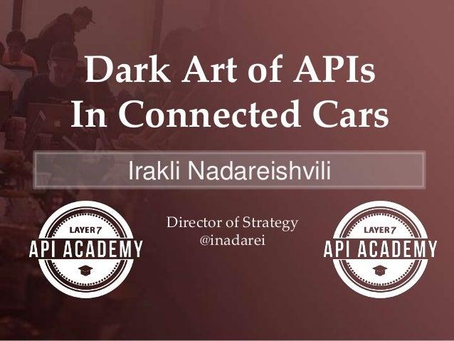 Dark Art of APIs In Connected Cars Irakli Nadareishvili Director of Strategy @inadarei