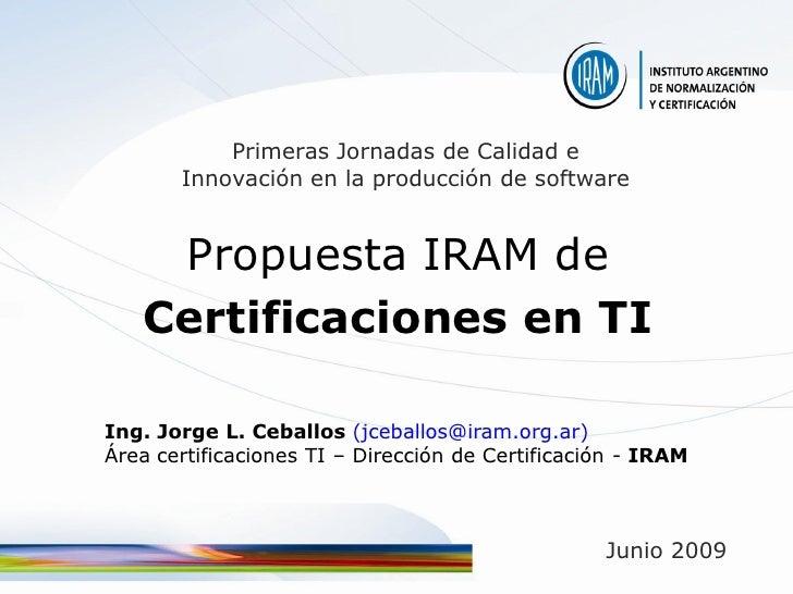 Primeras Jornadas de Calidad e        Innovación en la producción de software       Propuesta IRAM de    Certificaciones e...