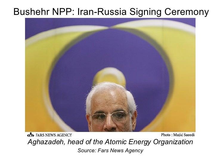 Bushehr NPP: Iran-Russia Signing Ceremony <ul><li>Aghazadeh, head of the Atomic Energy Organization </li></ul><ul><li>Sour...