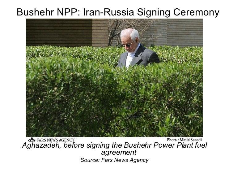 Bushehr NPP: Iran-Russia Signing Ceremony <ul><li>Aghazadeh, before signing the Bushehr Power Plant fuel agreement </li></...