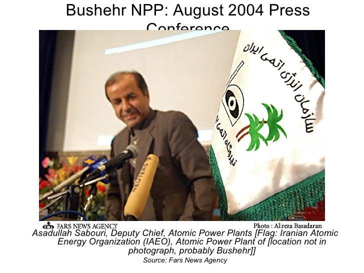 Bushehr NPP: August 2004 Press Conference <ul><li>Asadullah Sabouri, Deputy Chief, Atomic Power Plants [Flag: Iranian Atom...